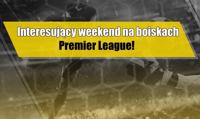 Interesujący weekend na boiskach Premier League!